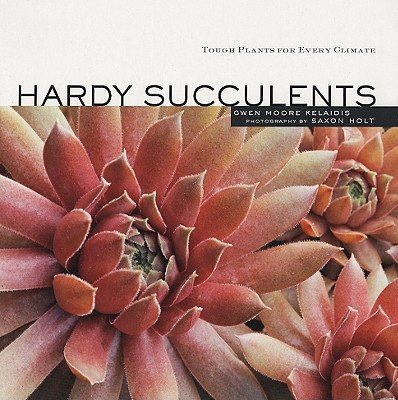 Hardy Succulents By Kelaidis, Gwen Moore/ Holt, Saxon (PHT)